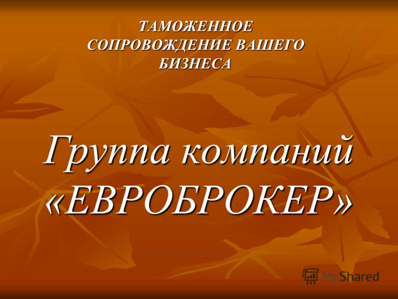 Группа компаний «ЕВРОБРОКЕР» ТАМОЖЕННОЕ СОПРОВОЖДЕНИЕ ВАШЕГО БИЗНЕСА