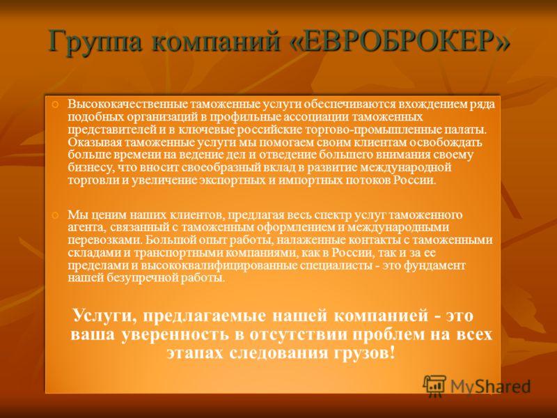 Группа компаний «ЕВРОБРОКЕР» Высококачественные таможенные услуги обеспечиваются вхождением ряда подобных организаций в профильные ассоциации таможенных представителей и в ключевые российские торгово-промышленные палаты. Оказывая таможенные услуги мы