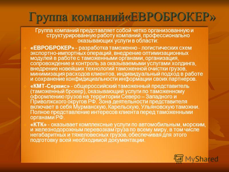 Группа компаний«ЕВРОБРОКЕР» Группа компаний представляет собой четко организованную и структурированную работу компаний, профессионально оказывающих услуги в области: «ЕВРОБРОКЕР» - разработка таможенно - логистических схем экспортно-импортных операц