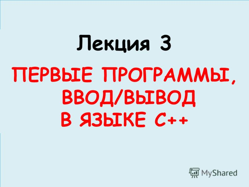 Лекция 3 ПЕРВЫЕ ПРОГРАММЫ, ВВОД/ВЫВОД В ЯЗЫКЕ С++