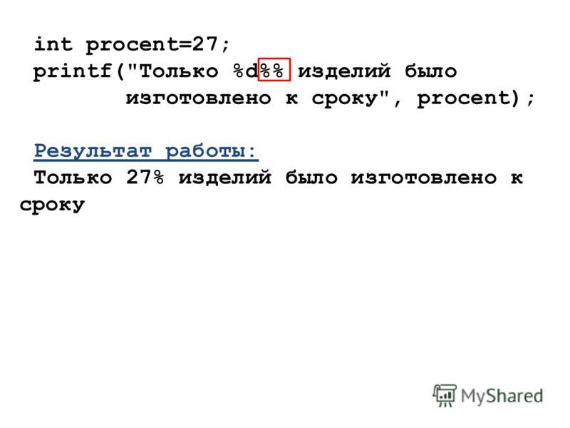 int procent=27; printf(Только %d% изделий было изготовлено к сроку, procent); Результат работы: Только 27% изделий было изготовлено к сроку