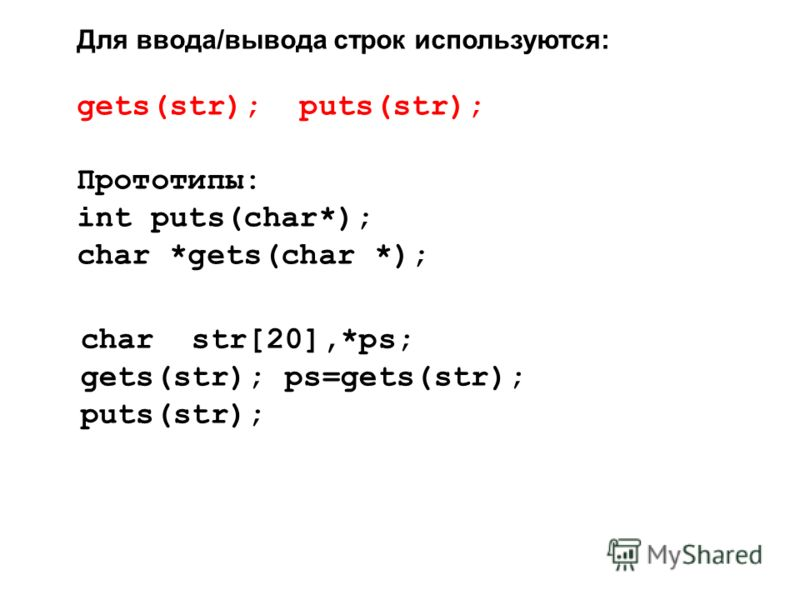 Для ввода/вывода строк используются: gets(str); puts(str); Прототипы: int puts(char*); char *gets(char *); char str[20],*ps; gets(str); ps=gets(str); puts(str);