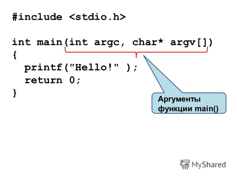 #include int main(int argc, char* argv[]) { printf(Hello! ); return 0; } Аргументы функции main()