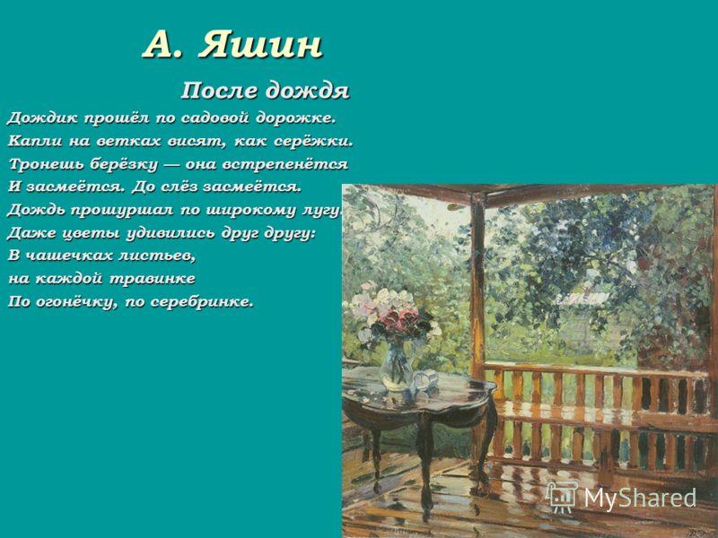 А. Яшин После дождя Дождик прошёл по садовой дорожке. Капли на ветках висят, как серёжки. Тронешь берёзку она встрепенётся И засмеётся. До слёз засмеётся. Дождь прошуршал по широкому лугу. Даже цветы удивились друг другу: В чашечках листьев, на каждо