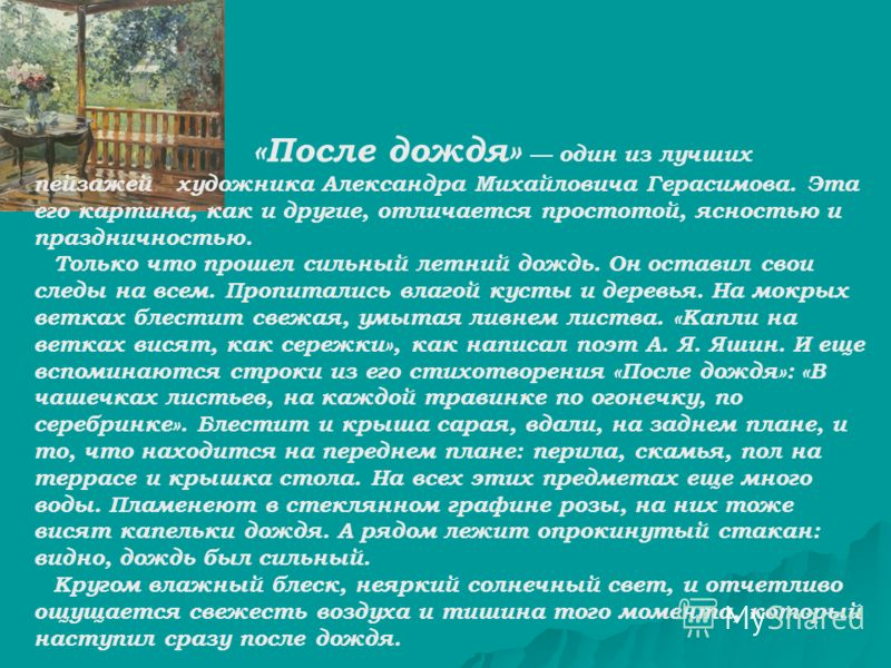 «После дождя» один из лучших пейзажей художника Александра Михайловича Герасимова. Эта его картина, как и другие, отличается простотой, ясностью и праздничностью. Только что прошел сильный летний дождь. Он оставил свои следы на всем. Пропитались влаг