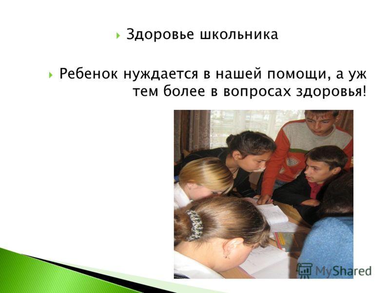 Здоровье школьника Ребенок нуждается в нашей помощи, а уж тем более в вопросах здоровья!
