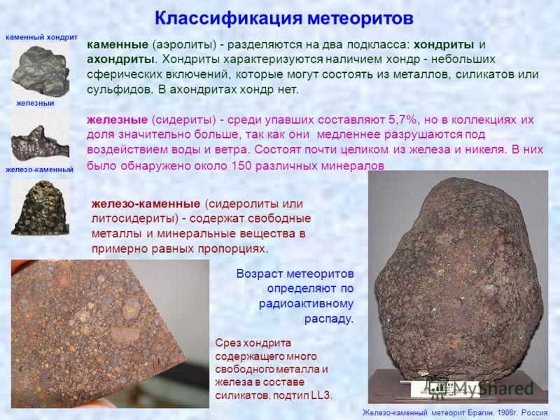 Классификация метеоритов каменные (аэролиты) - разделяются на два подкласса: хондриты и ахондриты. Хондриты характеризуются наличием хондр - небольших сферических включений, которые могут состоять из металлов, силикатов или сульфидов. В ахондритах хо