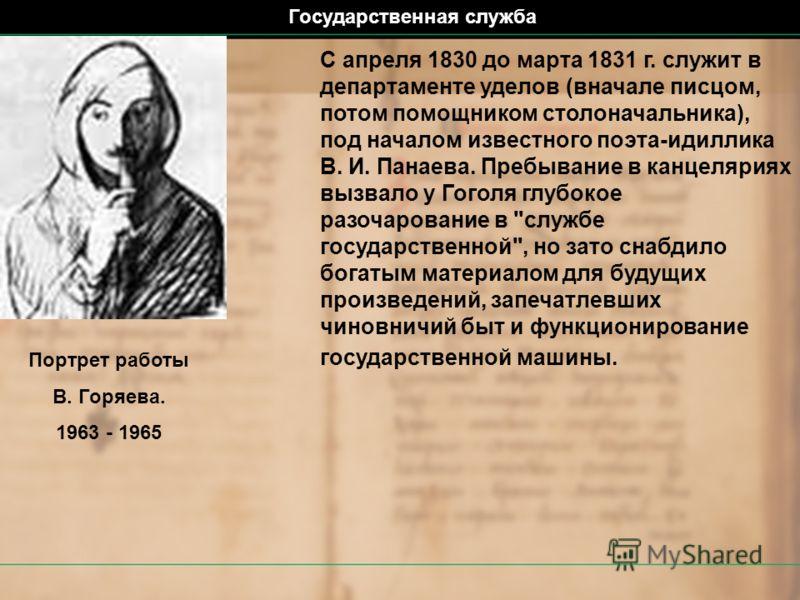 С апреля 1830 до марта 1831 г. служит в департаменте уделов (вначале писцом, потом помощником столоначальника), под началом известного поэта-идиллика В. И. Панаева. Пребывание в канцеляриях вызвало у Гоголя глубокое разочарование в