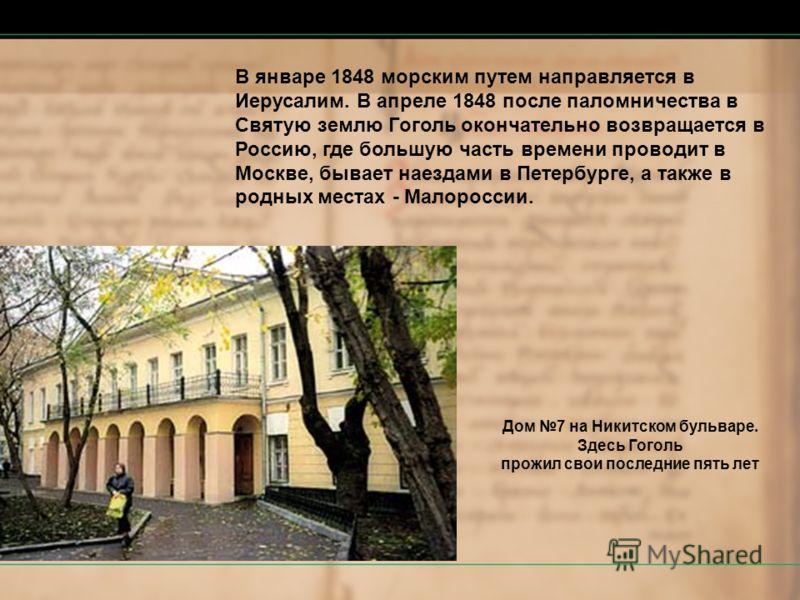 В январе 1848 морским путем направляется в Иерусалим. В апреле 1848 после паломничества в Святую землю Гоголь окончательно возвращается в Россию, где большую часть времени проводит в Москве, бывает наездами в Петербурге, а также в родных местах - Мал