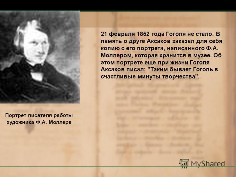 21 февраля 1852 года Гоголя не стало. В память о друге Аксаков заказал для себя копию с его портрета, написанного Ф.А. Моллером, которая хранится в музее. Об этом портрете еще при жизни Гоголя Аксаков писал: