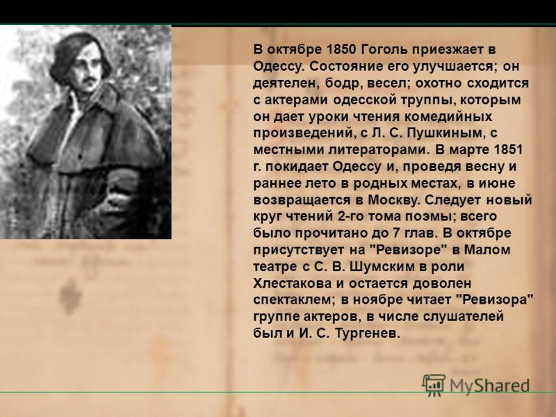 В октябре 1850 Гоголь приезжает в Одессу. Состояние его улучшается; он деятелен, бодр, весел; охотно сходится с актерами одесской труппы, которым он дает уроки чтения комедийных произведений, с Л. С. Пушкиным, с местными литераторами. В марте 1851 г.