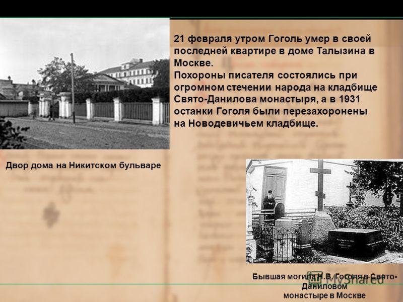 21 февраля утром Гоголь умер в своей последней квартире в доме Талызина в Москве. Похороны писателя состоялись при огромном стечении народа на кладбище Свято-Данилова монастыря, а в 1931 останки Гоголя были перезахоронены на Новодевичьем кладбище. Бы