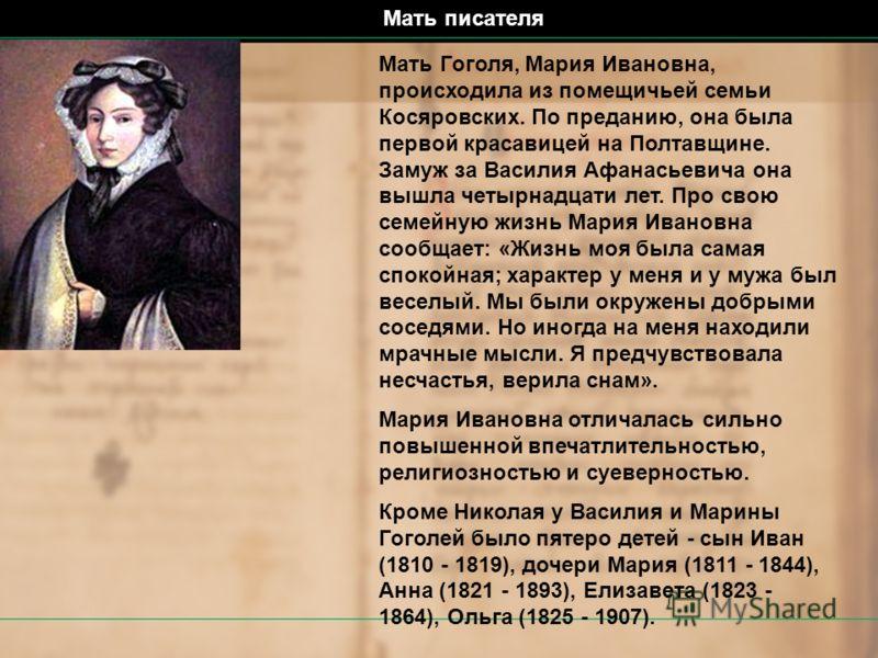 Мать Гоголя, Мария Ивановна, происходила из помещичьей семьи Косяровских. По преданию, она была первой красавицей на Полтавщине. Замуж за Василия Афанасьевича она вышла четырнадцати лет. Про свою семейную жизнь Мария Ивановна сообщает: «Жизнь моя был