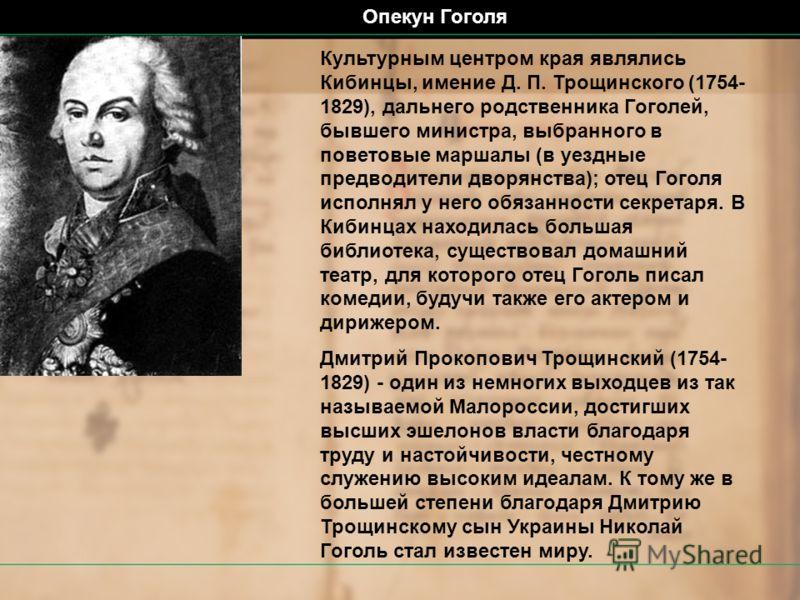 Культурным центром края являлись Кибинцы, имение Д. П. Трощинского (1754- 1829), дальнего родственника Гоголей, бывшего министра, выбранного в поветовые маршалы (в уездные предводители дворянства); отец Гоголя исполнял у него обязанности секретаря. В