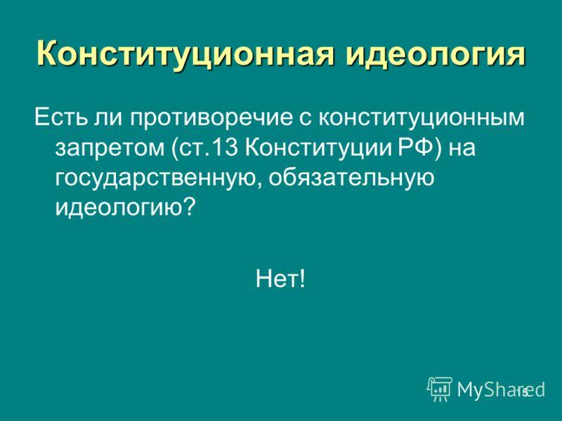 15 Конституционная идеология Есть ли противоречие с конституционным запретом (ст.13 Конституции РФ) на государственную, обязательную идеологию? Нет!