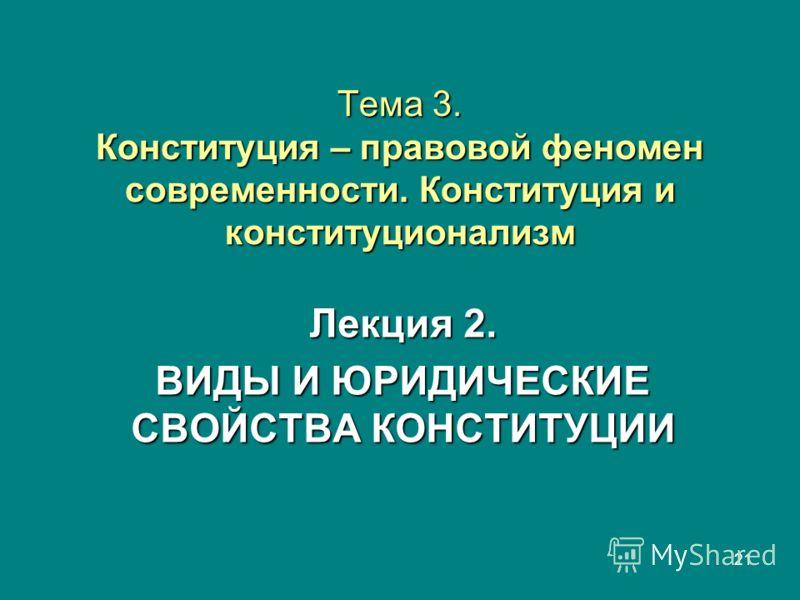 21 Тема 3. Конституция – правовой феномен современности. Конституция и конституционализм Лекция 2. ВИДЫ И ЮРИДИЧЕСКИЕ СВОЙСТВА КОНСТИТУЦИИ