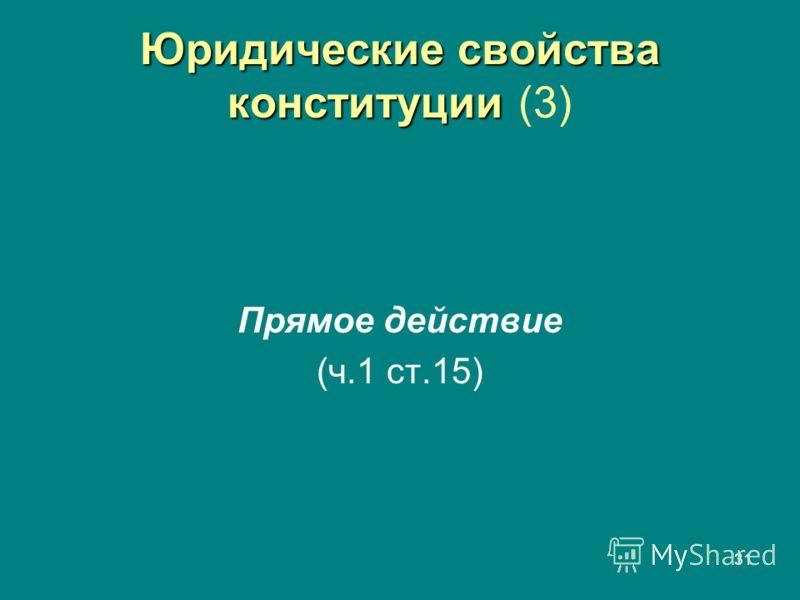 31 Юридические свойства конституции Юридические свойства конституции (3) Прямое действие (ч.1 ст.15)