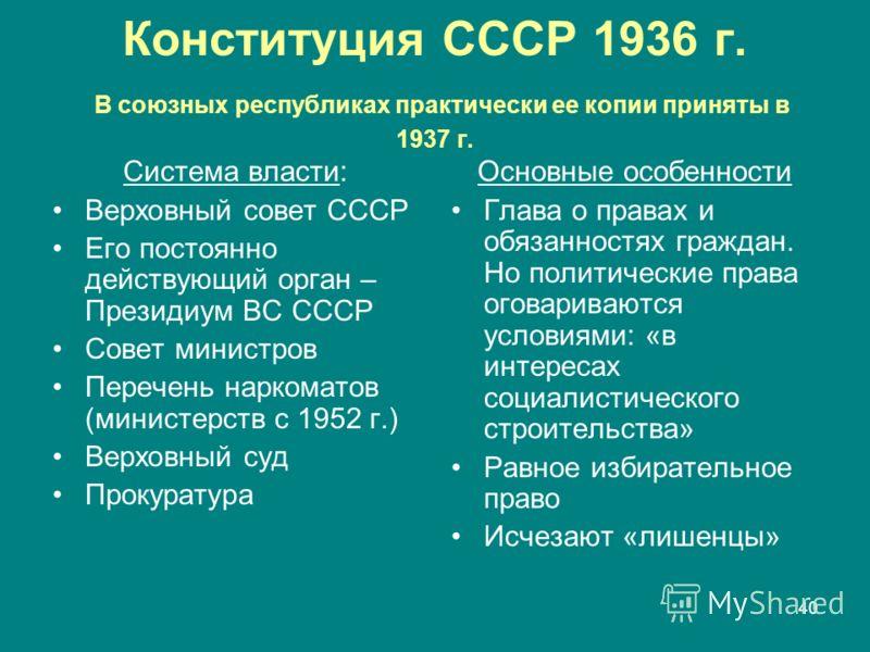 40 Конституция СССР 1936 г. В союзных республиках практически ее копии приняты в 1937 г. Система власти: Верховный совет СССР Его постоянно действующий орган – Президиум ВС СССР Совет министров Перечень наркоматов (министерств с 1952 г.) Верховный су