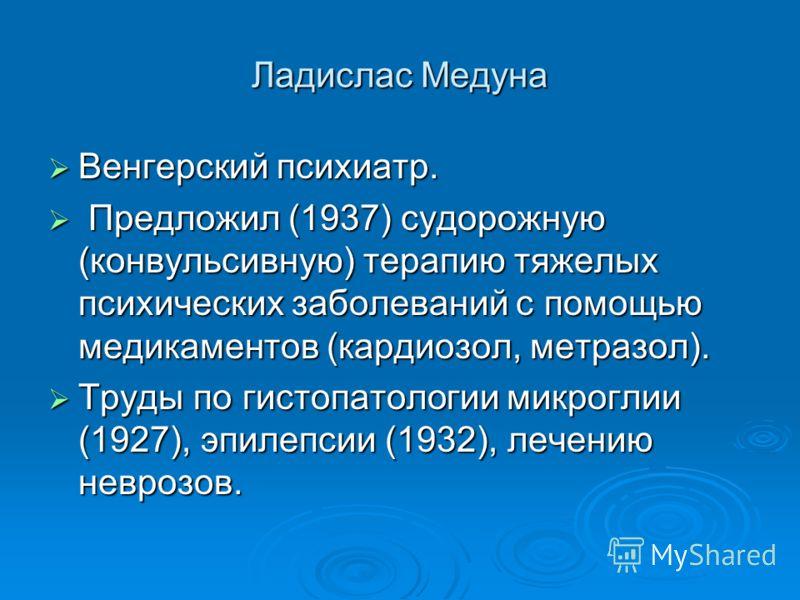 Ладислас Медуна Венгерский психиатр. Венгерский психиатр. Предложил (1937) судорожную (конвульсивную) терапию тяжелых психических заболеваний с помощью медикаментов (кардиозол, метразол). Предложил (1937) судорожную (конвульсивную) терапию тяжелых пс