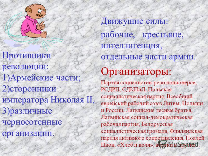 Противники революции: 1)Армейские части; 2)сторонники императора Николая II, 3)различные черносотенные организации. Движущие силы: рабочие, крестьяне, интеллигенция, отдельные части армии. Организаторы: Партия социалистов-революционеров, РСДРП, СДКПи