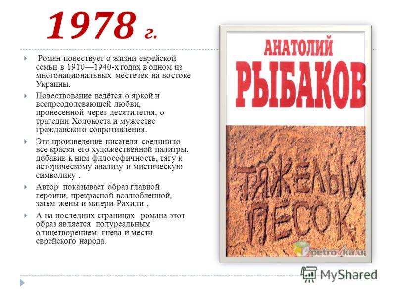 1978 г. Роман повествует о жизни еврейской семьи в 19101940-х годах в одном из многонациональных местечек на востоке Украины. Повествование ведётся о яркой и всепреодолевающей любви, пронесенной через десятилетия, о трагедии Холокоста и мужестве граж
