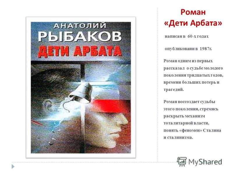 Роман « Дети Арбата » написан в 60-х годах опубликованн в 1987г. Роман одним из первых рассказал о судьбе молодого поколения тридцатых годов, времени больших потерь и трагедий. Роман воссоздает судьбы этого поколения, стремясь раскрыть механизм тотал