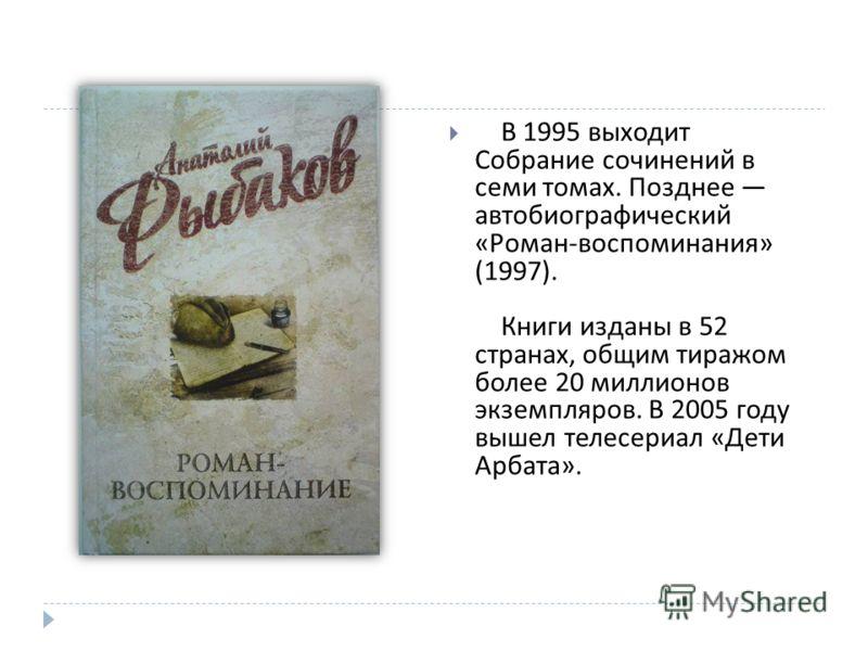 В 1995 выходит Собрание сочинений в семи томах. Позднее автобиографический « Роман - воспоминания » (1997). Книги изданы в 52 странах, общим тиражом более 20 миллионов экземпляров. В 2005 году вышел телесериал « Дети Арбата ».