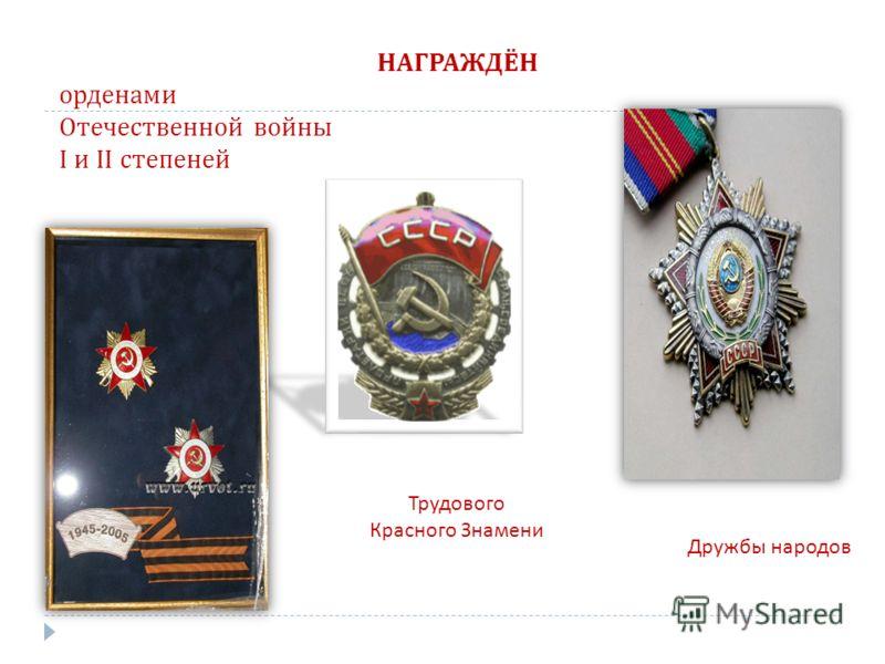 НАГРАЖДЁН орденами Отечественной войны I и II степеней Трудового Красного Знамени Дружбы народов