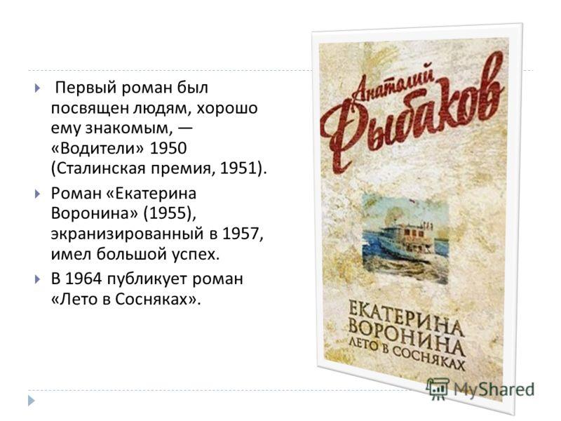 Первый роман был посвящен людям, хорошо ему знакомым, « Водители » 1950 ( Сталинская премия, 1951). Роман « Екатерина Воронина » (1955), экранизированный в 1957, имел большой успех. В 1964 публикует роман « Лето в Сосняках ».