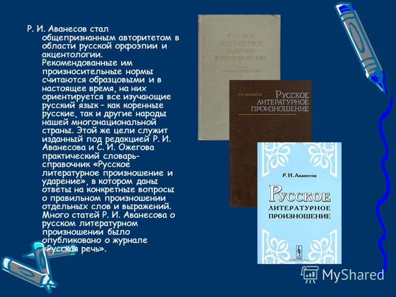 Р. И. Аванесов стал общепризнанным авторитетом в области русской орфоэпии и акцентологии. Рекомендованные им произносительные нормы считаются образцовыми и в настоящее время, на них ориентируется все изучающие русский язык – как коренные русские, так