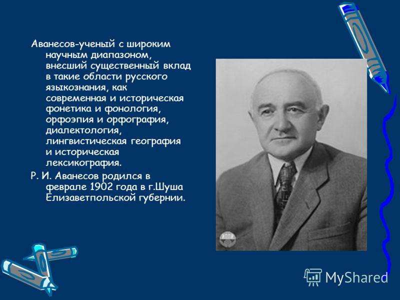Аванесов-ученый с широким научным диапазоном, внесший существенный вклад в такие области русского языкознания, как современная и историческая фонетика и фонология, орфоэпия и орфография, диалектология, лингвистическая география и историческая лексико