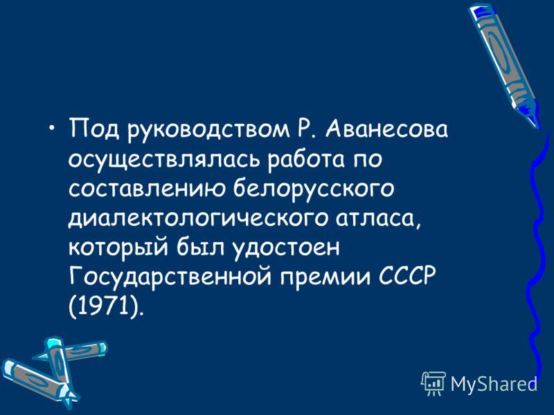 Под руководством Р. Аванесова осуществлялась работа по составлению белорусского диалектологического атласа, который был удостоен Государственной премии СССР (1971).