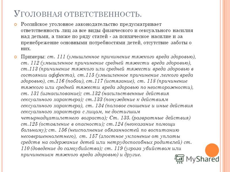У ГОЛОВНАЯ ОТВЕТСТВЕННОСТЬ. Российское уголовное законодательство предусматривает ответственность лиц за все виды физического и сексуального насилия над детьми, а также по ряду статей - за психическое насилие и за пренебрежение основными потребностям