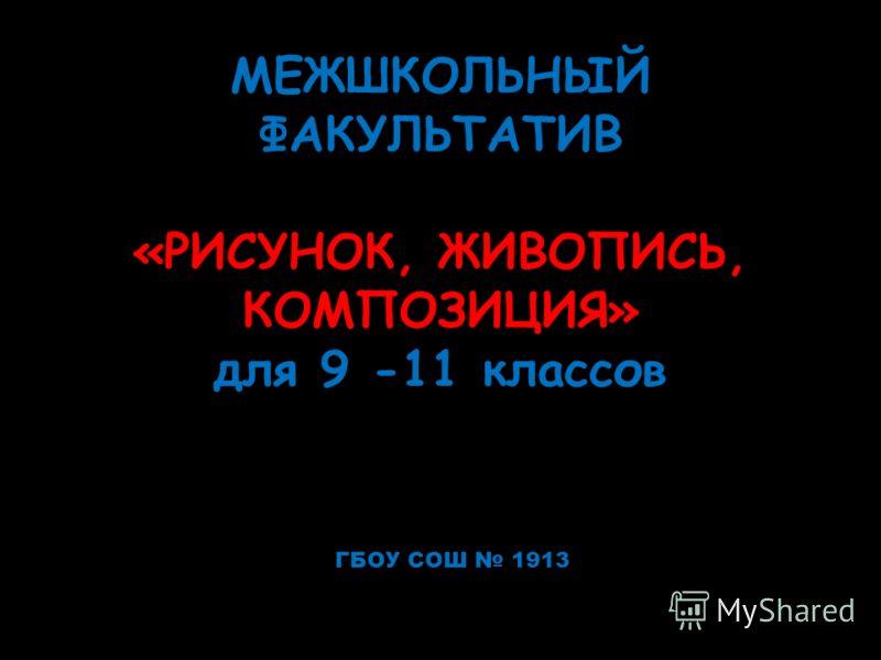 МЕЖШКОЛЬНЫЙ ФАКУЛЬТАТИВ «РИСУНОК, ЖИВОПИСЬ, КОМПОЗИЦИЯ» для 9 -11 классов ГБОУ СОШ 1913