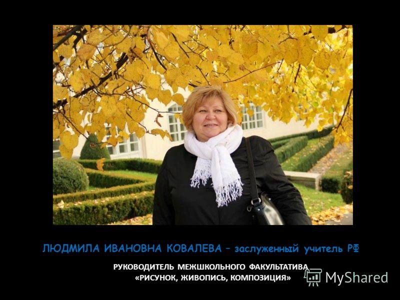 РУКОВОДИТЕЛЬ МЕЖШКОЛЬНОГО ФАКУЛЬТАТИВА «РИСУНОК, ЖИВОПИСЬ, КОМПОЗИЦИЯ» ЛЮДМИЛА ИВАНОВНА КОВАЛЕВА – заслуженный учитель РФ