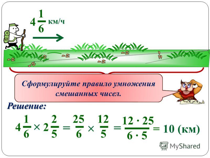 1 6 4 км/ч за 2 5 2 часа ? км Решение: 1 6 4 2 5 2 = 25 6 12 5 = 12 · 25 6 · 5 = 10 (км) Как можно перемножить смешанные числа? Сформулируйте правило умножения смешанных чисел.