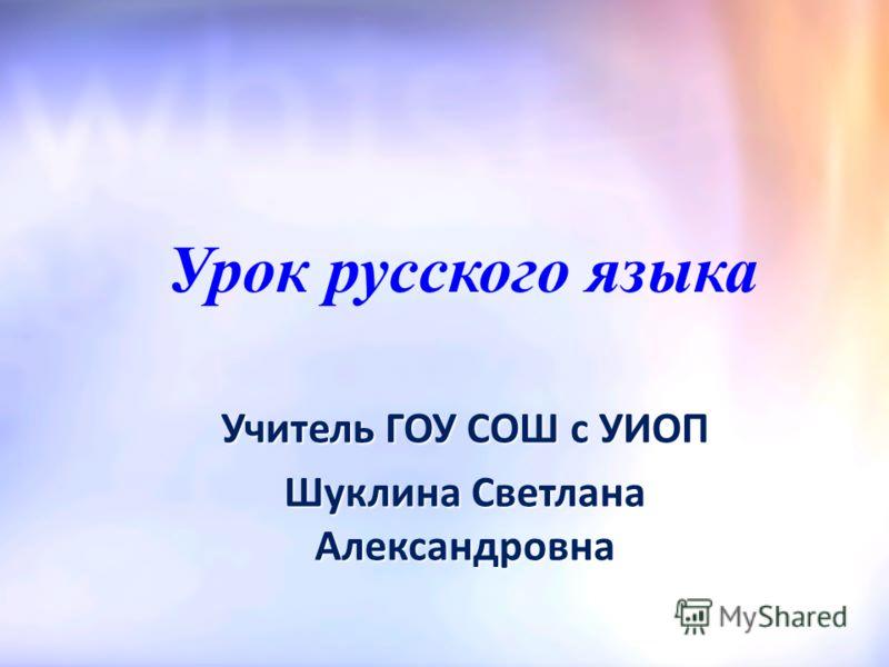 Урок русского языка Учитель ГОУ СОШ с УИОП Шуклина Светлана Александровна