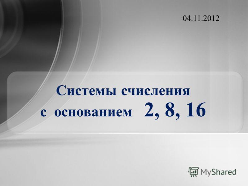 Системы счисления с основанием 2, 8, 16 04.11.2012
