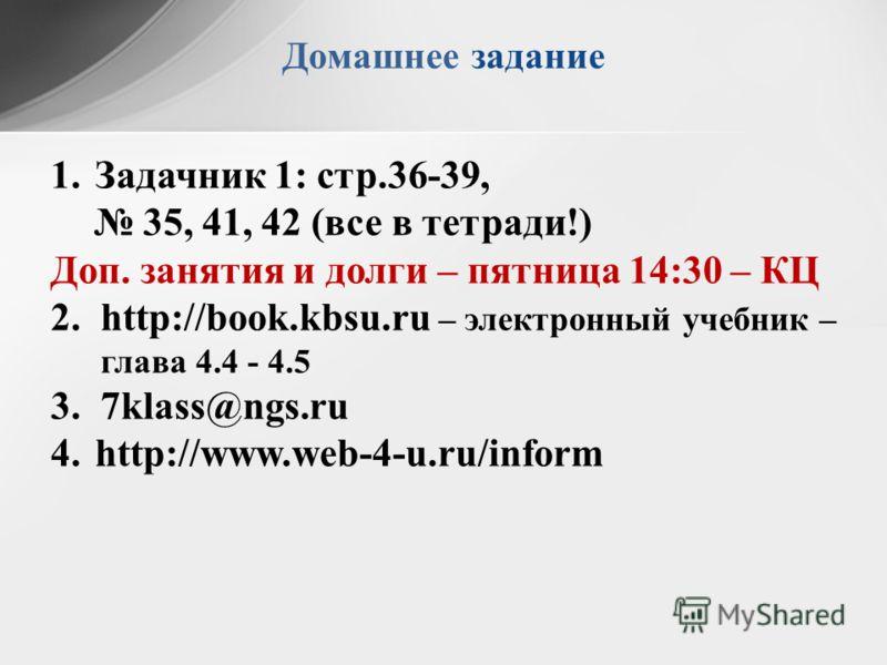 Домашнее задание 1.Задачник 1: стр.36-39, 35, 41, 42 (все в тетради!) Доп. занятия и долги – пятница 14:30 – КЦ 2.http://book.kbsu.ru – электронный учебник – глава 4.4 - 4.5 3.7klass@ngs.ru 4.http://www.web-4-u.ru/inform