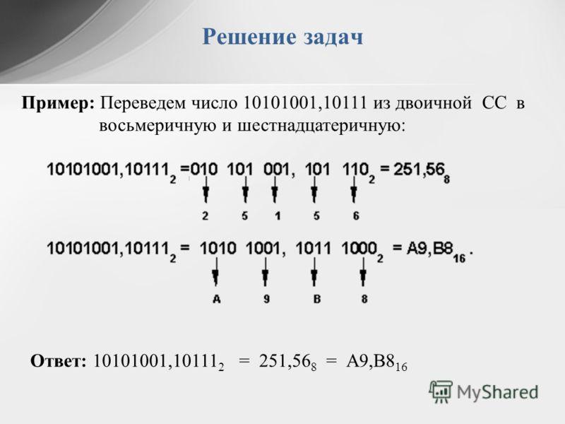 Пример: Переведем число 10101001,10111 из двоичной СС в восьмеричную и шестнадцатеричную: Ответ: 10101001,10111 2 = 251,56 8 = А9,B8 16 Решение задач