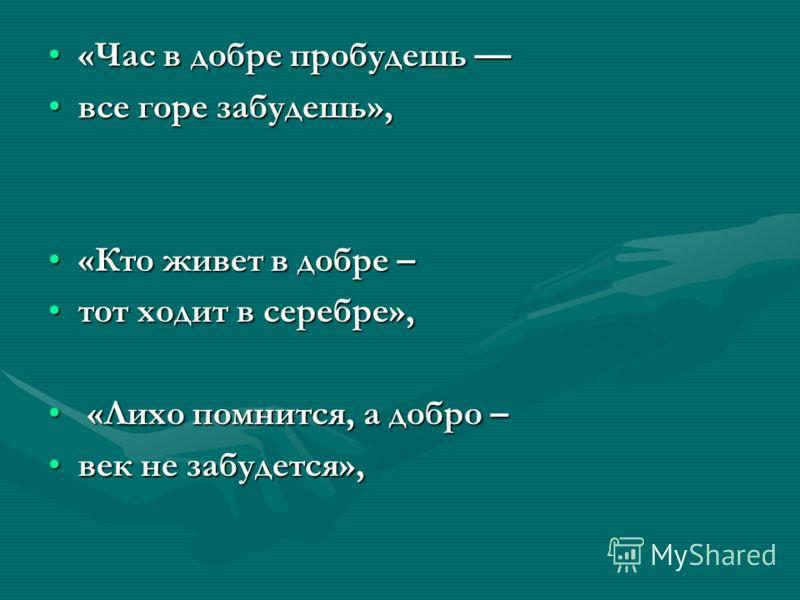 «Час в добре пробудешь ––«Час в добре пробудешь –– все горе забудешь»,все горе забудешь», «Кто живет в добре –«Кто живет в добре – тот ходит в серебре»,тот ходит в серебре», «Лихо помнится, а добро – «Лихо помнится, а добро – век не забудется»,век не