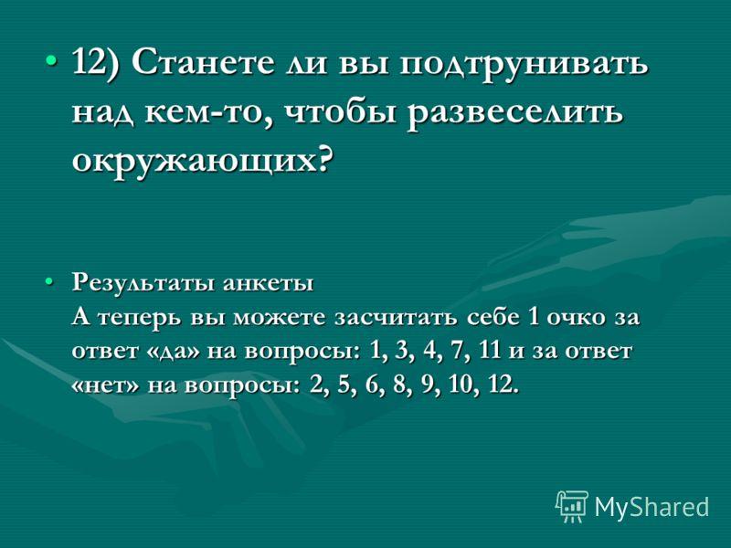 12) Станете ли вы подтрунивать над кем-то, чтобы развеселить окружающих?12) Станете ли вы подтрунивать над кем-то, чтобы развеселить окружающих? Результаты анкеты А теперь вы можете засчитать себе 1 очко за ответ «да» на вопросы: 1, 3, 4, 7, 11 и за