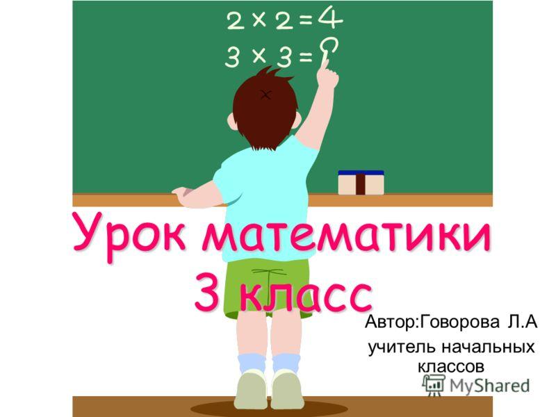 Урок математики 3 класс Автор:Говорова Л.А учитель начальных классов