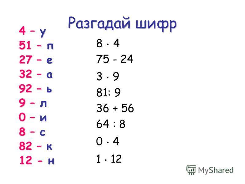 Разгадай шифр 8. 4 75 - 24 3. 9 81: 9 36 + 56 64 : 8 0. 4 1. 12 4 – у 51 – п 27 – е 32 – а 92 – ь 9 – л 0 – и 8 – с 82 – к 12 - н