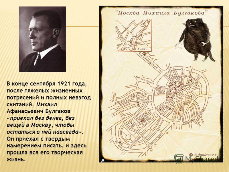 В конце сентября 1921 года, после тяжелых жизненных потрясений и полных невзгод скитаний, Михаил Афанасьевич Булгаков «приехал без денег, без вещей в Москву, чтобы остаться в ней навсегда». Он приехал с твердым намерением писать, и здесь прошла вся е