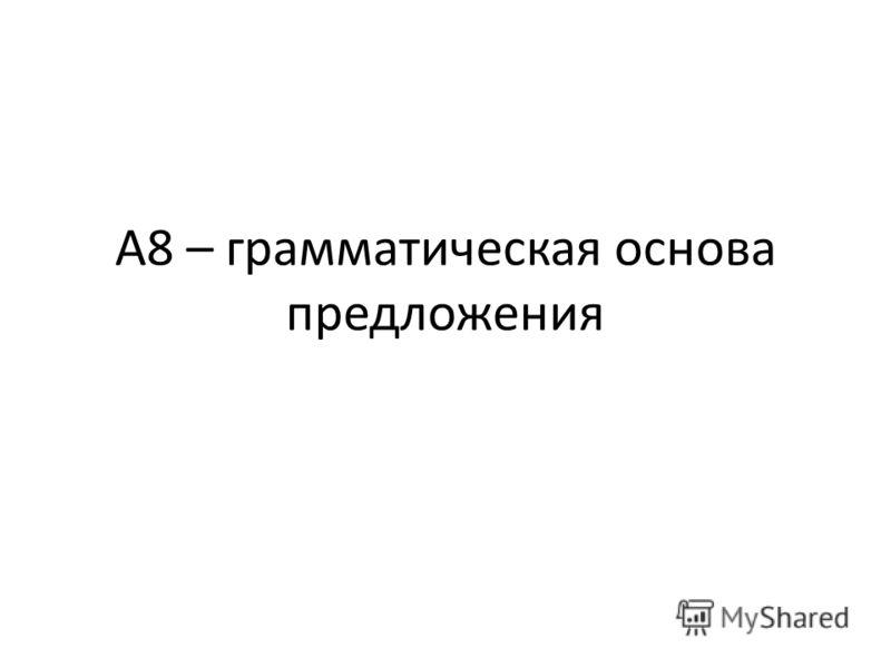А8 – грамматическая основа предложения