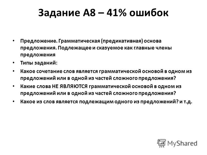 Задание А8 – 41% ошибок Предложение. Грамматическая (предикативная) основа предложения. Подлежащее и сказуемое как главные члены предложения Типы заданий: Какое сочетание слов является грамматической основой в одном из предложений или в одной из част