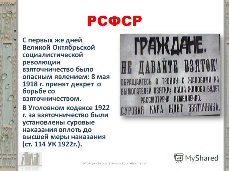 РСФСР С первых же дней Великой Октябрьской социалистической революции взяточничество было опасным явлением: 8 мая 1918 г. принят декрет о борьбе со взяточничеством. В Уголовном кодексе 1922 г. за взяточничество были установлены суровые наказания впло