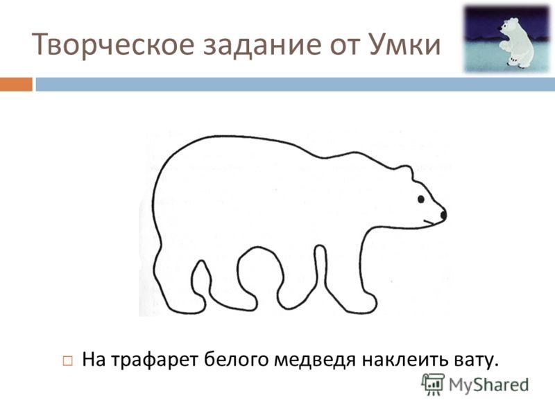 Творческое задание от Умки На трафарет белого медведя наклеить вату.
