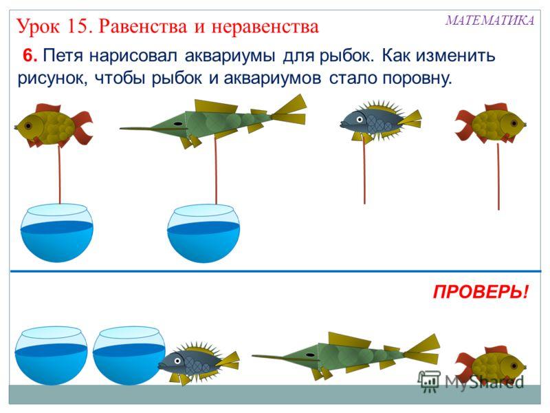 6. Петя нарисовал аквариумы для рыбок. Как изменить рисунок, чтобы рыбок и аквариумов стало поровну. МАТЕМАТИКА Урок 15. Равенства и неравенства ПРОВЕРЬ!